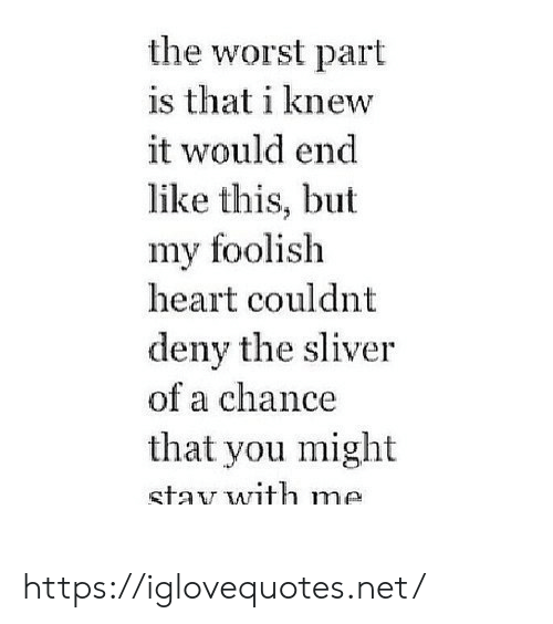 foolish: the worst part  is that i knew  it would end  like this, but  my foolish  heart couldnt  deny the sliver  of a chance  that you might  stav with me https://iglovequotes.net/