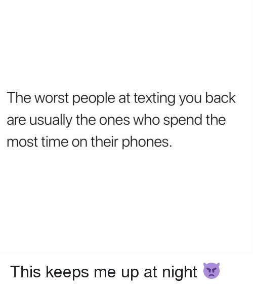 Keeps Me Up At Night: The worst people at texting you back  are usually the ones who spend the  most time on their phones. This keeps me up at night 👿