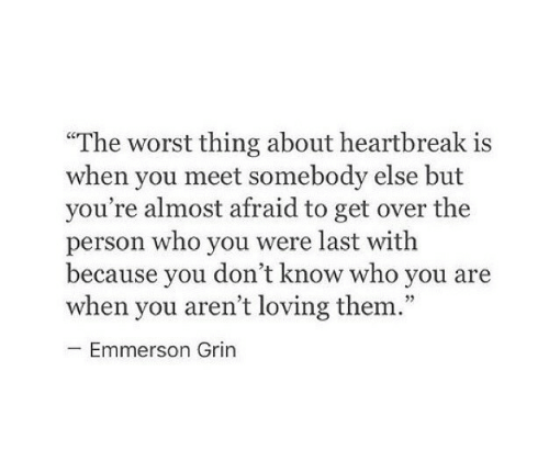 "The Worst, Who, and Them: ""The worst thing about heartbreak is  when you meet somebody else but  you're almost afraid to get over the  person who you were last witlh  because vou don't know who vou are  when you aren't loving them.""  cC  Emmerson Grin"