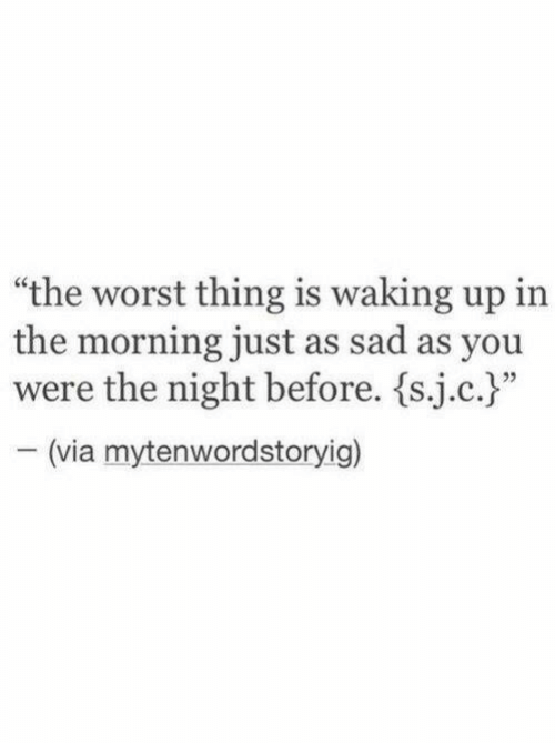 "The Worst, Sad, and Via: ""the worst thing is waking up in  the morning just as sad as you  were the night before. {sic.)""  (via mytenwordstoryig)"