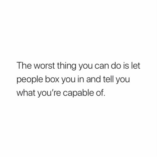 The Worst, Box, and Can: The worst thing you can do is let  people box you in and tell you  what you're capable of