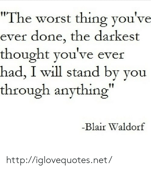 """The Worst, Http, and Thought: """"The worst thing you've  ever done, the darkest  thought you've ever  had, I will stand by you  through anything""""  Blair Waldorf http://iglovequotes.net/"""