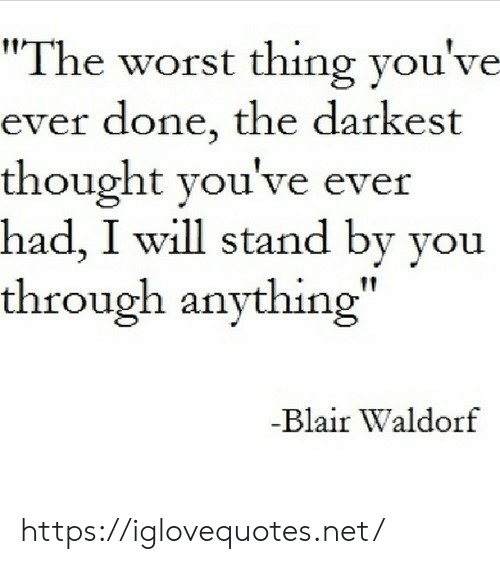 "The Worst, Thought, and Net: ""The worst thing you've  ever done, the darkest  thought you've ever  had, I will stand by you  through anything""  -Blair Waldorf https://iglovequotes.net/"