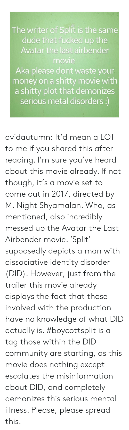 m night shyamalan: The writer of Split is the same  dude that fucked up the  Avatar the last airbender  movie  Aka please dont waste your  money on a shitty movie with  a shitty plot that demonizes  serious metal disorders:) avidautumn:  It'd mean a LOT to me if you shared this after reading.   I'm sure you've heard about this movie already.   If not though, it's a movie set to come out in 2017, directed by  M. Night Shyamalan. Who, as mentioned, also incredibly messed up the Avatar the Last Airbender movie. 'Split' supposedly depicts a man with dissociative identity disorder (DID).   However, just from the trailer this movie already displays the fact that those involved with the production have no knowledge of what DID actually is.   #boycottsplit is a tag those within the DID community are starting, as this movie does nothing except escalates the misinformation about DID, and completely demonizes this serious mental illness.   Please, please spread this.