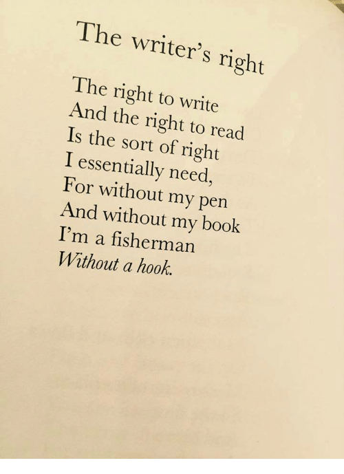 Book, Hook, and For: The writer's right  The right to write  And the right to read  Is the sort of right  I essentially need,  For without my pen  And without my book  I'm a fisherman  Without a hook.
