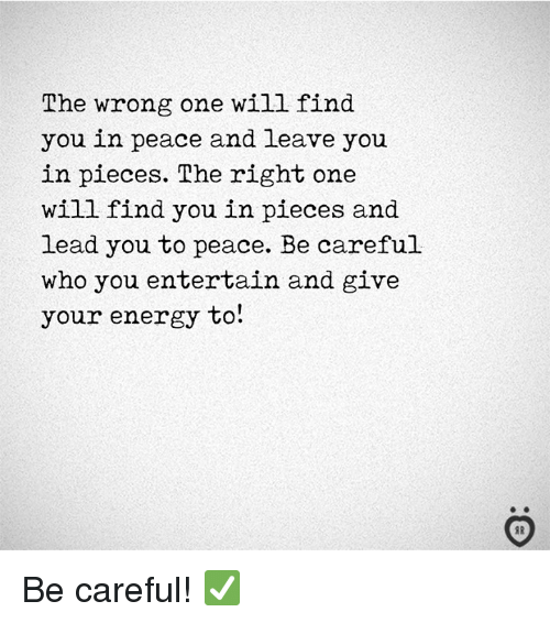 Energy, Peace, and Be Careful: The wrong one will find  you in peace and leave you  in pieces. The right one  will find you in pieces and  lead you to peace. Be careful  who you entertain and give  your energy to! Be careful! ✅