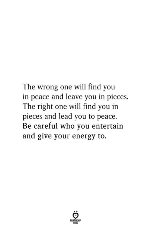 entertain: The wrong one will find you  in peace and leave you in pieces.  The right one will find you in  pieces and lead you to peace.  Be careful who you entertain  and give your energy to.