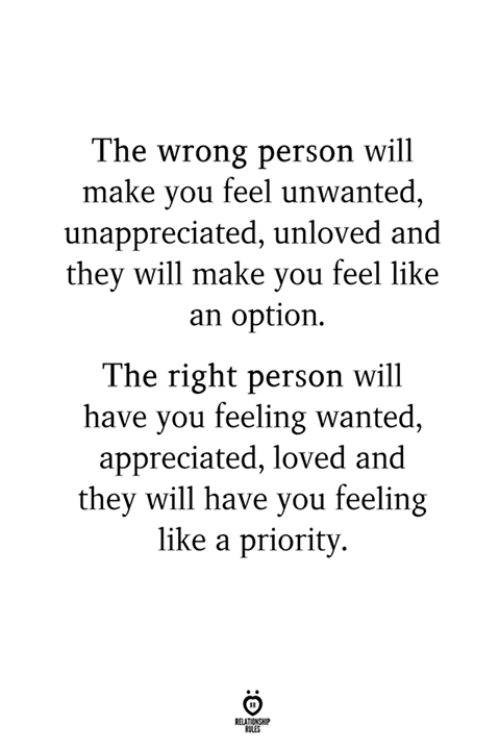 Wanted, Will, and Make: The wrong person will  make you feel unwanted,  unappreciated, unloved and  they will make you feel like  an option.  The right person will  have you feeling wanted  appreciated, loved and  they will have you feeling  like a priority  LES