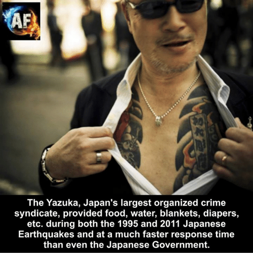 Criming: The Yazuka, Japan's largest organized crime  syndicate, provided food, water, blankets, diapers,  etc. during both the 1995 and 2011 Japanese  Earthquakes and at a much faster response time  than even the Japanese Government.