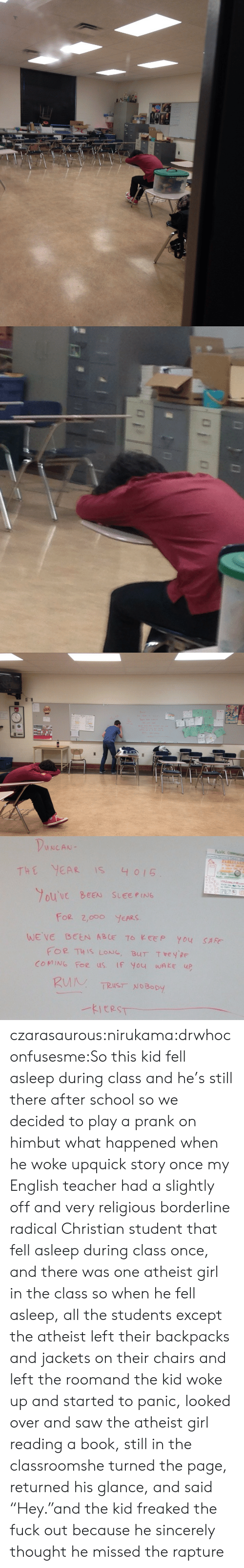 """foe: THE YEA IS 4 015  ouVe BEEN SLEEPING  For 2,ooO YEARS  FOR THIS LoNG, BUT Tey  COMING Foe us IF You wAke up  HEY PE  TRUST NoBopy czarasaurous:nirukama:drwhoconfusesme:So this kid fell asleep during class and he's still there after school so we decided to play a prank on himbut what happened when he woke upquick story once my English teacher had a slightly off and very religious borderline radical Christian student that fell asleep during class once, and there was one atheist girl in the class so when he fell asleep, all the students except the atheist left their backpacks and jackets on their chairs and left the roomand the kid woke up and started to panic, looked over and saw the atheist girl reading a book, still in the classroomshe turned the page, returned his glance, and said """"Hey.""""and the kid freaked the fuck out because he sincerely thought he missed the rapture"""