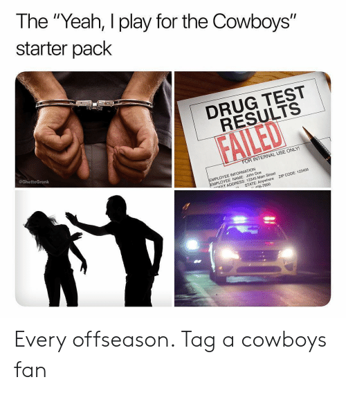 """Dallas Cowboys, Doe, and Sports: The """"Yeah, I play for the Cowboys""""  starter pack  1  DRUG TEST  RESULTS  @GhettoGronk  R INTERNAL USE ONLY!  EMPLOYEE INFORMATION  MPLOYEE NAME: John Doe  ㄷET ADDRESS: 12345 Main Street  ZIP CODE: 123456  -n  STATE: Anywhere  56-7890 Every offseason. Tag a cowboys fan"""