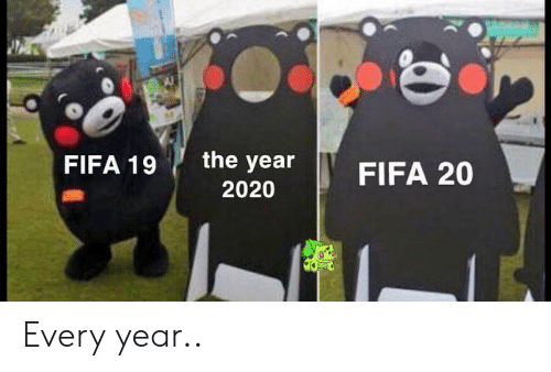fifa: the year  FIFA 19  FIFA 20  2020 Every year..