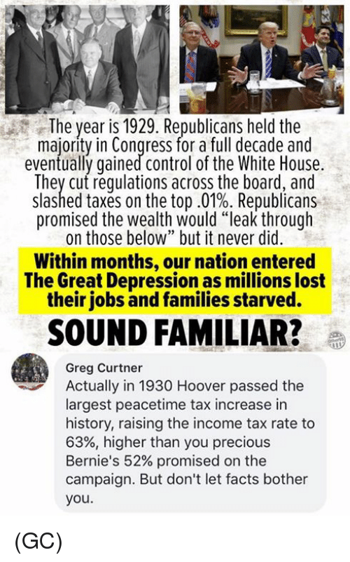 """Facts, Memes, and Precious: The year is 1929. Republicans held the  majority in Congress for a full decade and  eventually gained control of the White House.  They cut requlations across the board, and  slashed taxes on the top .01%. Republicans  promised the wealth would """"leak through  on those below"""" but it never did  Within months, our nation entered  The Great Depression as millions lost  their jobs and families starved.  SOUND FAMILIAR?e  Greg Curtner  Actually in 1930 Hoover passed the  largest peacetime tax increase in  history, raising the income tax rate to  63%, higher than you precious  Bernie's 52% promised on the  campaign. But don't let facts bother  you. (GC)"""