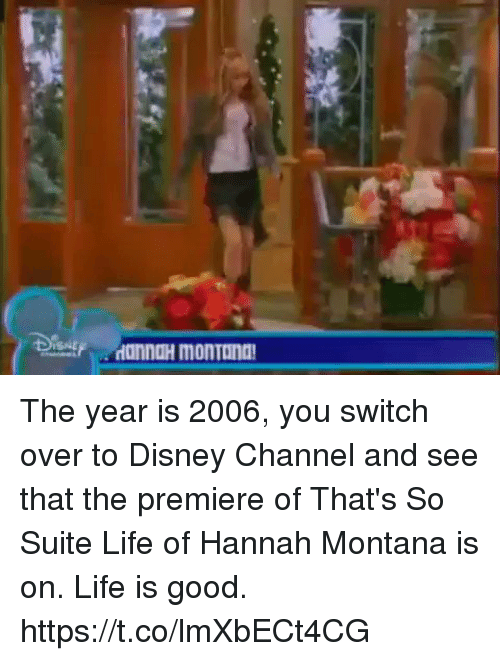 suite life: The year is 2006, you switch over to Disney Channel and see that the premiere of That's So Suite Life of Hannah Montana is on. Life is good. https://t.co/lmXbECt4CG