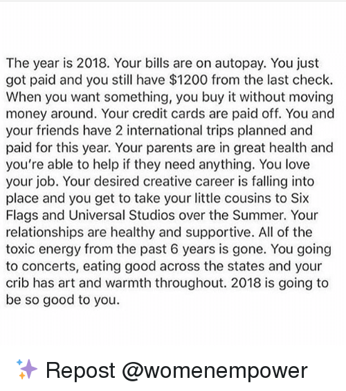 Energy, Friends, and Love: The year is 2018. Your bills are on autopay. You just  got paid and you still have $1200 from the last check.  When you want something, you buy it without moving  money around. Your credit cards are paid off. You and  your friends have 2 international trips planned and  paid for this year. Your parents are in great health and  you're able to help if they need anything. You love  your job. Your desired creative career is falling into  place and you get to take your little cousins to Six  Flags and Universal Studios over the Summer. Your  relationships are healthy and supportive. All of the  toxic energy from the past 6 years is gone. You going  to concerts, eating good across the states and your  crib has art and warmth throughout. 2018 is going to  be so good to you ✨ Repost @womenempower