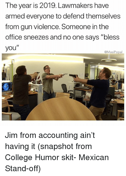 "College, Funny, and The Office: The year is 2019. Lawmakers have  armed everyone to defend themselves  from gun violence. Someone in the  office sneezes and no one says ""bless  you""  @MasiPopal Jim from accounting ain't having it (snapshot from College Humor skit- Mexican Stand-off)"