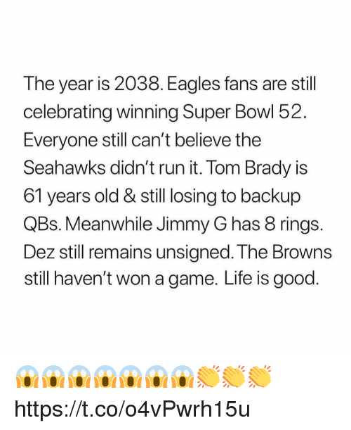 Philadelphia Eagles, Life, and Run: The year is 2038. Eagles fans are still  celebrating winning Super Bowl 52  Everyone still can't belleve the  Seahawks didn't run it. Tom Brady is  61 years old & still losing to backup  QBs. Meanwhile Jimmy G has 8 rings  Dez still remains unsigned. The Browns  still haven't won a game. Life is good 😱😱😱😱😱😱😱👏👏👏 https://t.co/o4vPwrh15u