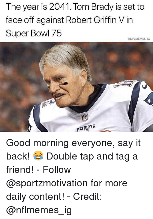 Memes, Patriotic, and Super Bowl: The year is 2041. Tom Brady is set to  face off against Robert Griffin V in  Super Bowl 75  @NFLMEMES IG  PATRIOTS Good morning everyone, say it back! 😂 Double tap and tag a friend! - Follow @sportzmotivation for more daily content! - Credit: @nflmemes_ig