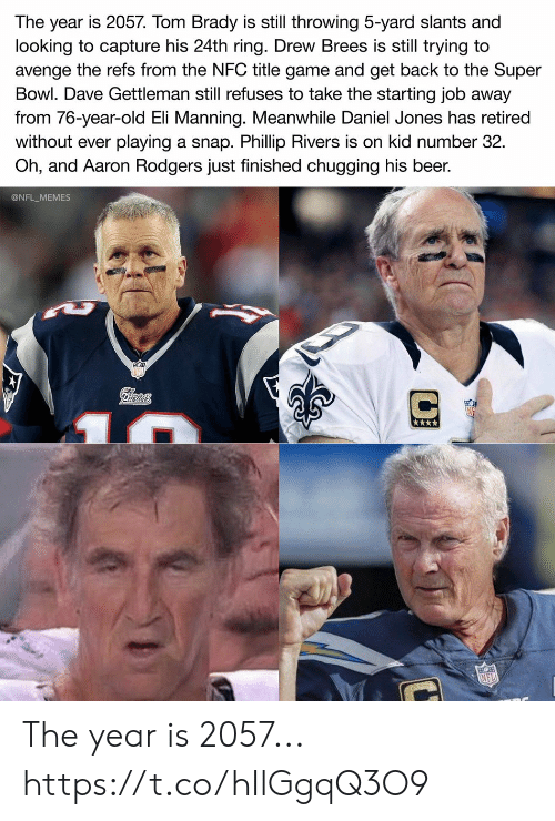 Aaron Rodgers, Beer, and Eli Manning: The year is 2057. Tom Brady is still throwing 5-yard slants and  looking to capture his 24th ring. Drew Brees is still trying to  avenge the refs from the NFC title game and get back to the Super  Bowl. Dave Gettleman still refuses to take the starting job away  from 76-year-old Eli Manning. Meanwhile Daniel Jones has retired  playing a snap. Phillip Rivers is on kid number 32  Oh, and Aaron Rodgers just finished chugging his beer.  without ever  @NFL_MEMES  Pilrtots  NFL The year is 2057... https://t.co/hIlGgqQ3O9