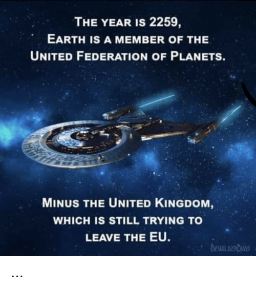 Earth, Planets, and United: THE YEAR IS 2259,  EARTH IS A MEMBER OF THE  UNITED FEDERATION OF PLANETS.  MINUS THE UNITED KINGDOM,  WHICH IS STILL TRYING TO  LEAVE THE EU.  DEWILDERDUGS …
