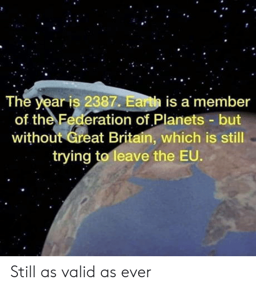 Britain: The year is 2387. Earth is a member  of the Federation of Planets but  without Great Britain, which is still  trying to leave the EU. Still as valid as ever