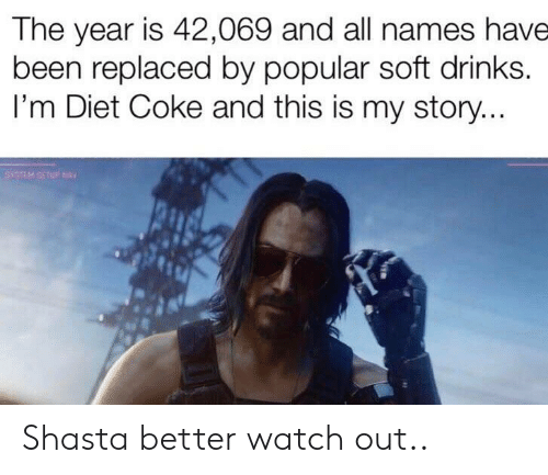 Reddit, Watch Out, and Watch: The year is 42,069 and all names have  been replaced by popular soft drinks.  I'm Diet Coke and this is my story... Shasta better watch out..