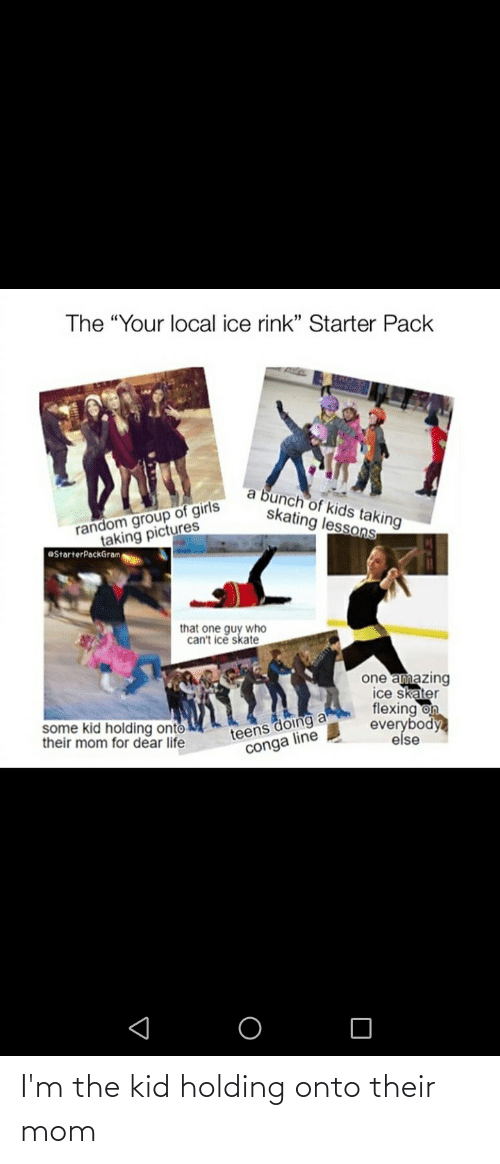 "Rink: The ""Your local ice rink"" Starter Pack  a bunch of kids taking  skating lessons  random group of girls  taking pictures  OStarterPackGram  that one guy who  can't ice skate  one amazing  ice skater  flexing on  everybody  else  teens doing a  conga line  some kid holding onto  their mom for dear life I'm the kid holding onto their mom"