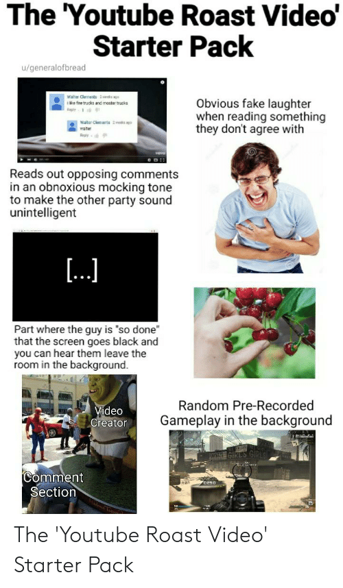"""Moster: The 'Youtube Roast Video'  Starter Pack  u/generalofbread  Walter Clements 2 weeks ags  ike fre trucks and moster trucks  Obvious fake laughter  when reading something  they don't agree with  Rep  Water Clements 2wes ago-  water  Reply  Reads out opposing comments  in an obnoxious mocking tone  to make the other party sound  unintelligent  [...  Part where the guy is """"so done  that the screen goes black and  you can hear them leave the  room in the background.  Random Pre-Recorded  Video  Creator  Gameplay in the background  Comment  Section  a uesas The 'Youtube Roast Video' Starter Pack"""