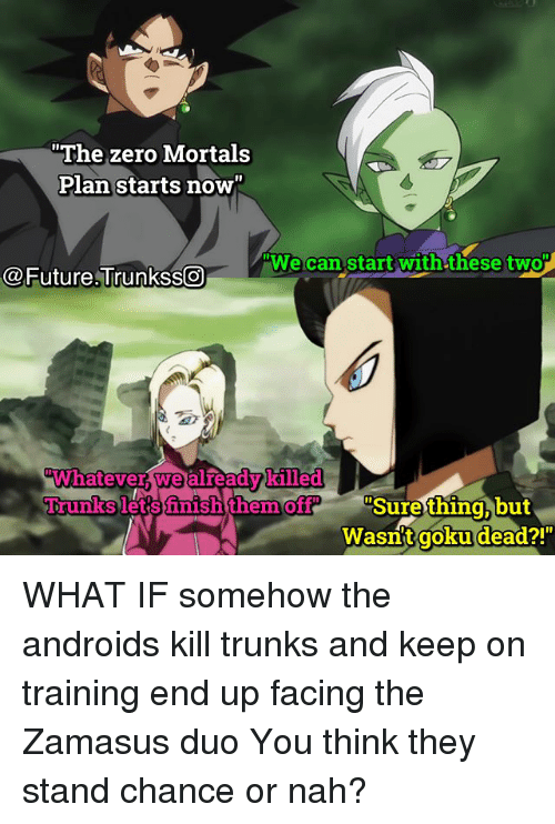 "Future, Goku, and Memes: The zero Mortals  Plan starts now  We can start with these two  @Future.Trunkss  Whatever we alreadvkilled  Trunks letsfnish them off ""  Surething,but  Wasnt  goku dead?! WHAT IF somehow the androids kill trunks and keep on training end up facing the Zamasus duo You think they stand chance or nah?"