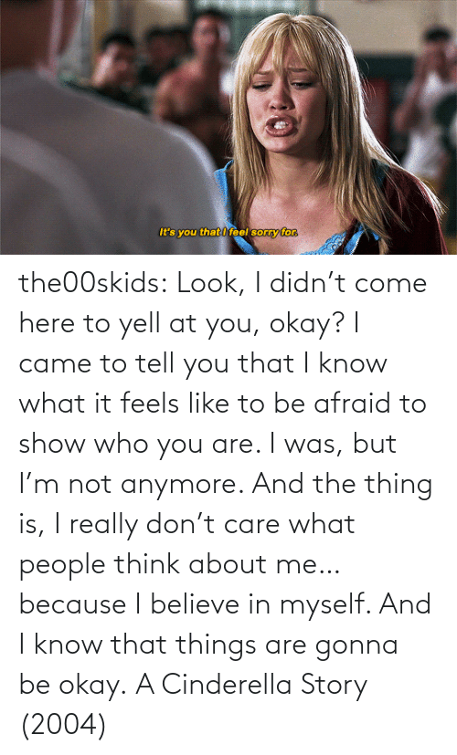 show: the00skids: Look, I didn't come here to yell at you, okay? I came to tell you that I know what it feels like to be afraid to show who you are. I was, but I'm not anymore. And the thing is, I really don't care what people think about me… because I believe in myself. And I know that things are gonna be okay.   A Cinderella Story (2004)