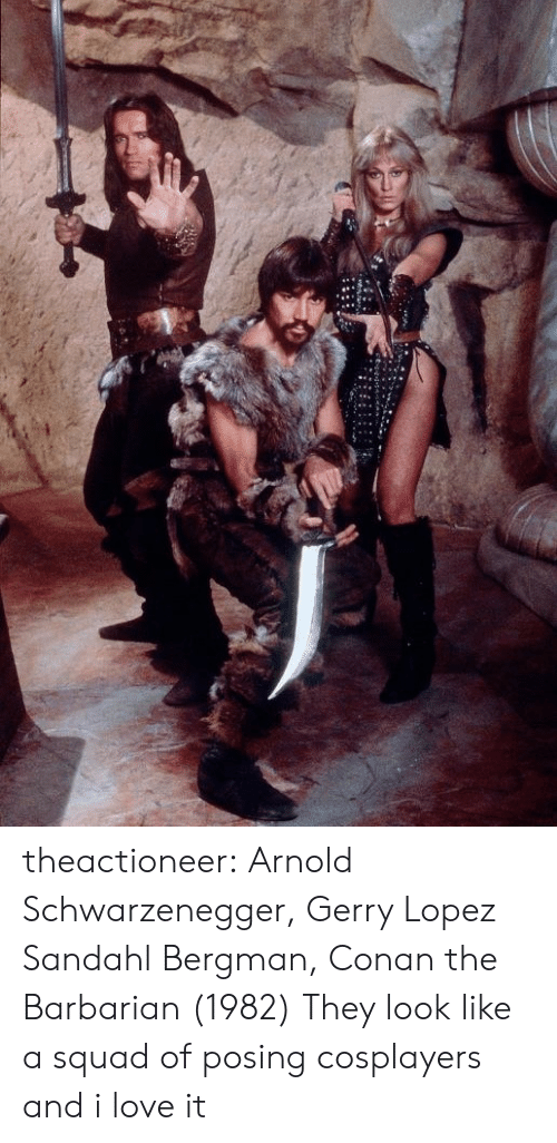 conan: theactioneer:  Arnold Schwarzenegger, Gerry Lopez  Sandahl Bergman, Conan the Barbarian (1982)  They look like a squad of posing cosplayers and i love it