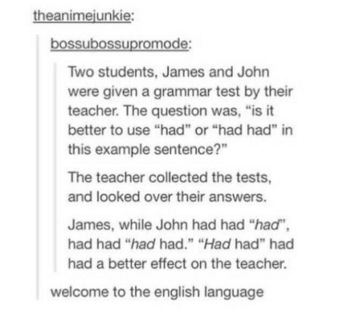 "the question: theanimejunkie:  bossubossupromode:  Two students, James and John  were given a grammar test by their  teacher. The question was, ""is it  better to use ""had"" or ""had had"" in  this example sentence?""  The teacher collected the tests,  and looked over their answers.  James, while John had had ""had"",  had had ""had had."" ""Had had"" had  had a better effect on the teacher.  welcome to the english language"