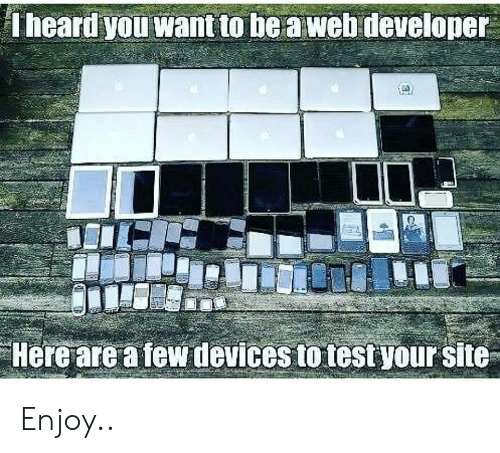 Test, Site, and Web: Theard you want to be a web developer  Here are a few devices to test your site Enjoy..