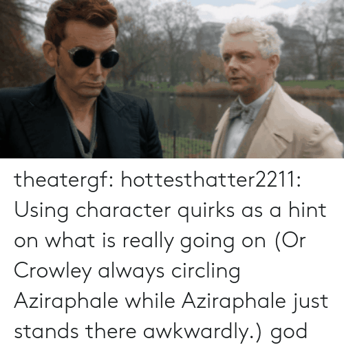 God, Target, and Tumblr: theatergf: hottesthatter2211: Using character quirks as a hint on what is really going on (Or Crowley always circling Aziraphale while Aziraphale just stands there awkwardly.)  god