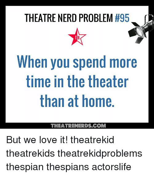 Love, Memes, and Nerd: THEATRE NERD PROBLEM #95  When you spend more  time in the theater  than at home.  THEATREN RDS.COM But we love it! theatrekid theatrekids theatrekidproblems thespian thespians actorslife