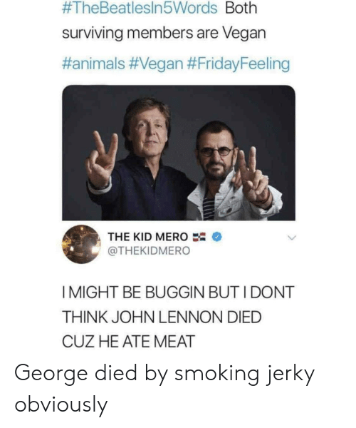 Animals, John Lennon, and Smoking:  #TheBeatlesin5Words Both  surviving members are Vegan  #animals #Vegan #FridayFeeling  THE KID MERO  @THEKIDMERO  I MIGHT BE BUGGIN BUT I DONT  THINK JOHN LENNON DIED  CUZ HE ATE MEAT George died by smoking jerky obviously