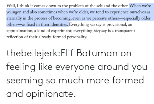 Turner: thebellejerk:Elif Batuman on feeling like everyone around you seeming so much more formed and opinionate.