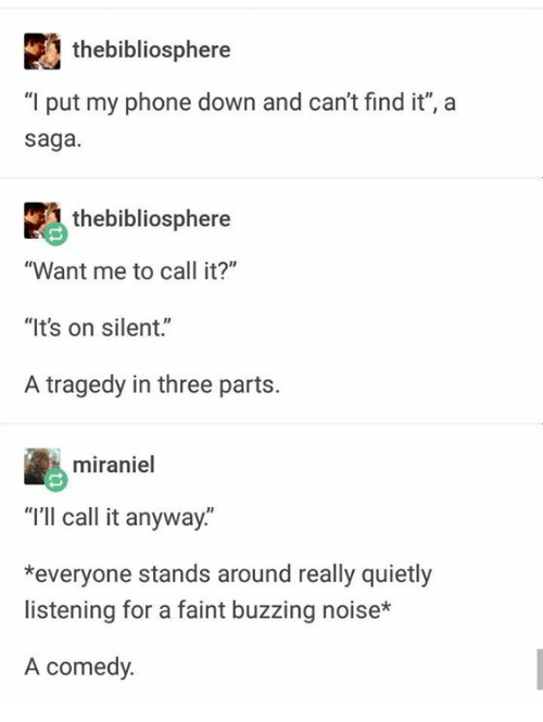 """Phone, Humans of Tumblr, and Comedy: thebibliosphere  """"I put my phone down and can't find it"""", a  saga  thebibliosphere  """"Want me to call it?""""  """"It's on silent.""""  A tragedy in three parts.  miraniel  """"I'lI call it anyway.""""  *everyone stands around really quietly  listening for a faint buzzing noise*  A comedy."""