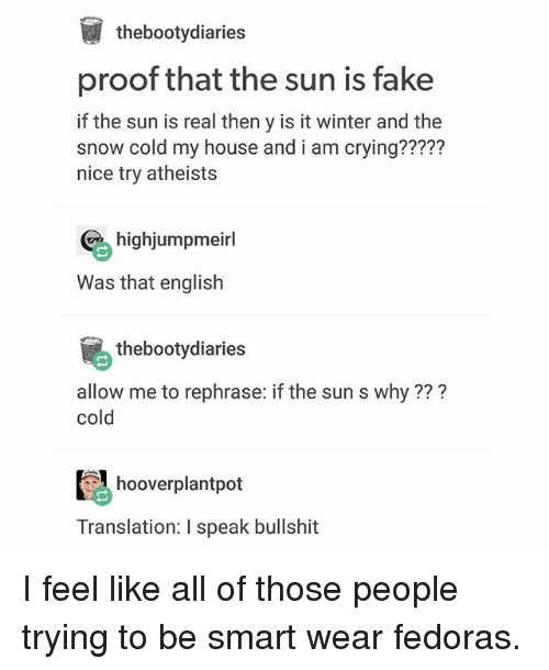 fedoras: thebootydiaries  proof that the sun is fake  if the sun is real then y is it winter and the  snow cold my house and i am crying?????  nice try atheists  highjumpmeirl  Was that english  thebootydiaries  allow me to rephrase: if the sun s why???  cold  hooverplantpot  Translation: I speak bullshit I feel like all of those people trying to be smart wear fedoras.