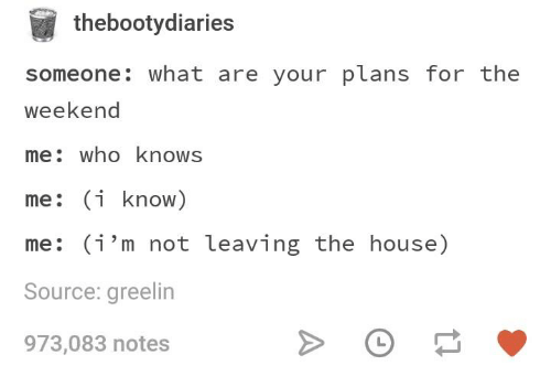 House, The Weekend, and Humans of Tumblr: thebootydiaries  someone: what are your plans for the  weekend  me: who knows  me: (i know)  me: (i'm not leaving the house)  Source: greelin  973,083 notes