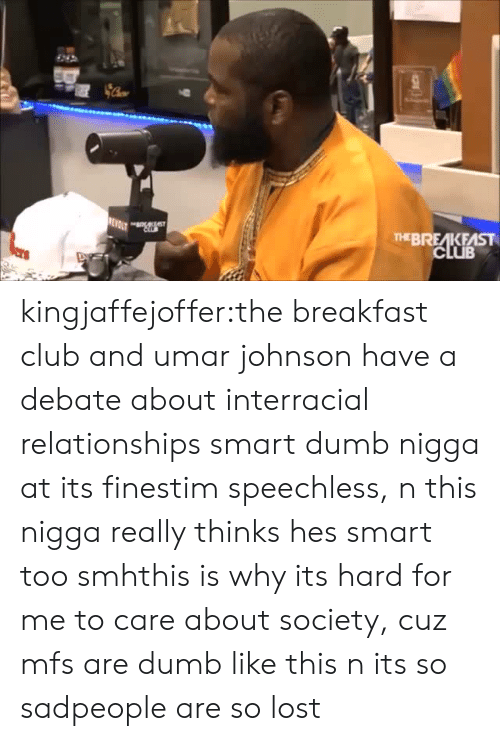 Breakfast Club: THEBREAKFAST kingjaffejoffer:the breakfast club and umar johnson have a debate about interracial relationships smart dumb nigga at its finestim speechless, n this nigga really thinks hes smart too smhthis is why its hard for me to care about society, cuz mfs are dumb like this n its so sadpeople are so lost