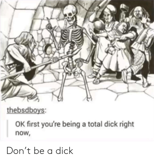 Dick, Total, and Don: thebsdboys:  OK first you're being a total dick right  now, Don't be a dick