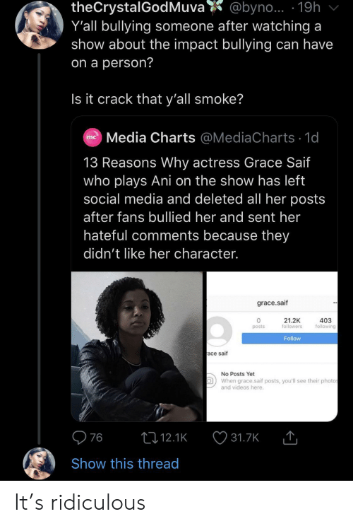 Social Media, Videos, and Charts: theCrystalGodMuva  Y'all bullying someone after watching a  show about the impact bullying can have  @byno... 19h  on a person?  Is it crack that y'all smoke?  Media Charts @MediaCharts 1d  mc  13 Reasons Why actress Grace Saif  who plays Ani on the show has left  social media and deleted all her posts  after fans bullied her and sent her  hateful comments because they  didn't like her character.  grace.saif  21.2K  followers  403  following  posts  Follow  ace saif  No Posts Yet  When grace.saif posts, you'll see their photos  and videos here.  76  t12.1K  31.7K  Show this thread It's ridiculous