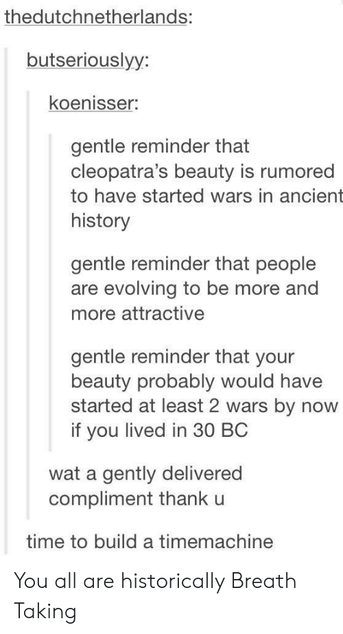 Wat, History, and Time: thedutchnetherlands:  butseriouslyy:  koenisser:  gentle reminder that  cleopatra's beauty is rumored  to have started wars in ancient  history  gentle reminder that people  are evolving to be more and  nore attractive  gentle reminder that your  beauty probably would have  started at least 2 wars by now  if you lived in 30 BC  wat a gently delivered  compliment thank u  time to build a timemachine You all are historically Breath Taking