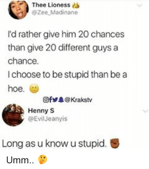 lioness: Thee Lioness dS  @Zee Madinane  I'd rather give him 20 chances  than give 20 different guys a  chance.  I choose to be stupid than be a  hoe.  @ fゾ录@ Krakstv  Henny S  @EvilJeanyis  Long as u know u stupid. Umm.. 🤔