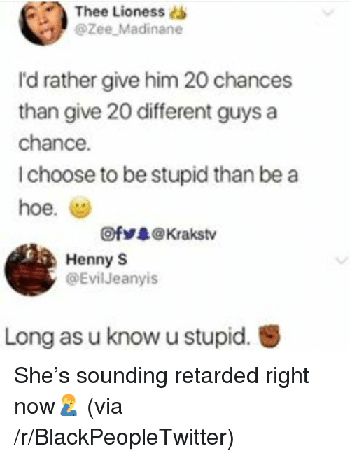 lioness: Thee  Lioness s  @Zee Madinane  I'd rather give him 20 chances  than give 20 different guys a  chance.  I choose to be stupid than be a  hoe. (g)  Ofゾ录@ Krakstv  Henny S  @Evil Jeanyis  Long as u know u stupid. <p>She's sounding retarded right now🤦‍♂️ (via /r/BlackPeopleTwitter)</p>