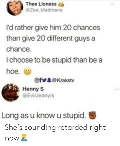 lioness: Thee  Lioness s  @Zee Madinane  I'd rather give him 20 chances  than give 20 different guys a  chance.  I choose to be stupid than be a  hoe. (g)  Ofゾ录@ Krakstv  Henny S  @Evil Jeanyis  Long as u know u stupid. She's sounding retarded right now🤦‍♂️