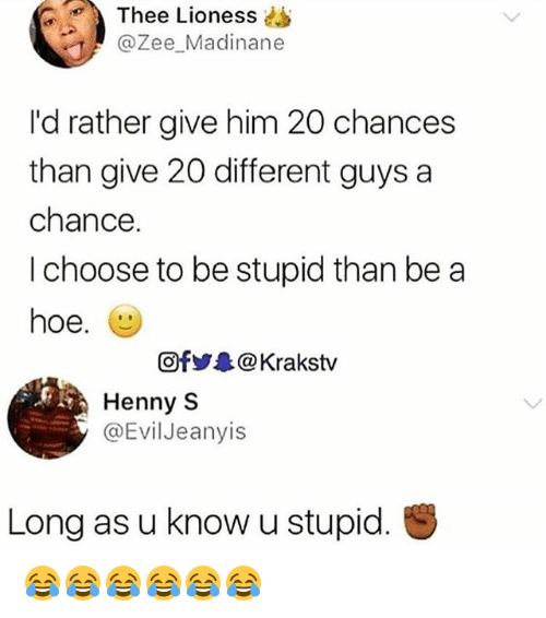 lioness: Thee Lioness  @Zee Madinane  I'd rather give him 20 chances  than give 20 different guys a  chance.  I choose to be stupid than be a  hoe.  Of步.. @ Krakstv  Henny S  @EvilJeanyis  Long as u know u stupid. 😂😂😂😂😂😂