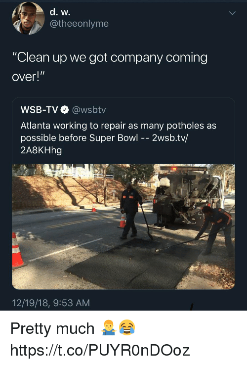 """Super Bowl, Wsbtv, and Atlanta: @theeonlyme  """"Clean up we got company coming  over!""""  WSB-TV @wsbtv  Atlanta working to repair as many potholes as  possible before Super Bowl -- 2wsb.tv/  2A8KHhg  12/19/18, 9:53 AM Pretty much 🤷♂️😂 https://t.co/PUYR0nDOoz"""