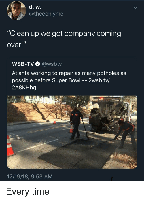 """Wsbtv: @theeonlyme  """"Clean up we got company coming  over!""""  WSB-TV@wsbtv  Atlanta working to repair as many potholes as  possible before Super Bowl - - 2wsb.tv/  2A8KHhg  12/19/18, 9:53 AM Every time"""